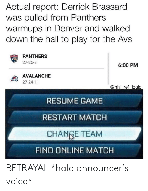 announcer: Actual report: Derrick Brassard  was pulled from Panthers  warmups in Denver and walked  down the hall to play for the Avs  PANTHERS  27-25-8  6:00 PM  AVALANCHE  27-24-11  @nhl ref logic  RESUME GAME  RESTART MATCH  CHANGE TEAM  FIND ONLINE MATCH BETRAYAL *halo announcer's voice*