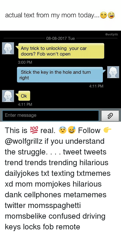 cellphones: actual text from my mom today...  @wolfgrillz  08-08-2017 Tue  Any trick to unlocking your car  doors? Fob won't open  3:00 PM  Stick the key in the hole and turn  right  2  4:11 PM  2  Ok  4:11 PM  Enter message This is 💯 real. 😨😅 Follow 👉 @wolfgrillz if you understand the struggle. . . . tweet tweets trend trends trending hilarious dailyjokes txt texting txtmemes xd mom momjokes hilarious dank cellphones metamemes twitter momsspaghetti momsbelike confused driving keys locks fob remote