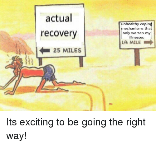 Mile, Recovery, and Right: actual  unhealthy copin  echanisms tha  only worsen my  illnesses  recovery  /4 MILE  25 MILES Its exciting to be going the right way!