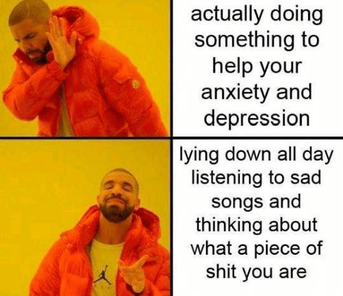 Lying Down: actually doing  something to  help your  anxiety and  depression  lying down all day  listening to sad  songs and  thinking about  what a piece of  shit you are