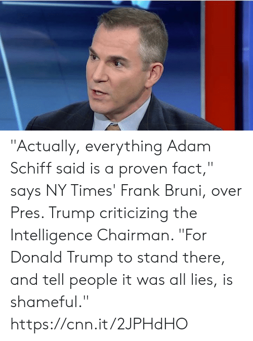 """cnn.com, Donald Trump, and Memes: """"Actually, everything Adam Schiff said is a proven fact,"""" says NY Times' Frank Bruni, over Pres. Trump criticizing the Intelligence Chairman. """"For Donald Trump to stand there, and tell people it was all lies, is shameful."""" https://cnn.it/2JPHdHO"""