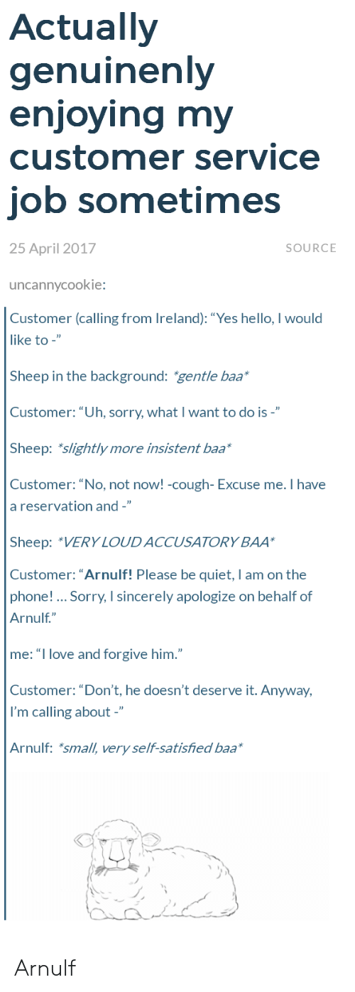 """Hello, Love, and Phone: Actually  genuinenly  enioving mv  customer service  job sometimes  25 April 2017  SOURCE  uncannycookie:  Customer (calling from Ireland): """"Yes hello, I would  like to -""""  Sheep in the background: gentle baa  Customer:""""Uh, sorry, what I want to do is -""""  Sheep: slightly more insistent baa*  Customer: """"No, not noW! -cough- Excuse me. Ihave  a reservation and -""""  Sheep: """"VERY LOUDACCUSATORY BAA  Customer: """"Arnulf! Please be quiet, I am on the  phone! Sorry, I sincerely apologize on behalf of  Arnulf""""  me: """"I love and forgive him.""""  Customer: """"Don't, he doesn't deserve it. Anyway,  I'm calling about -""""  Arnulf: *small, very self-satisfied baa Arnulf"""