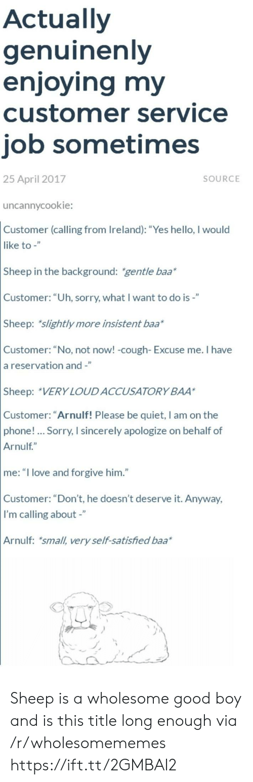 "Hello, Love, and Phone: Actually  genuinenly  enjoying my  customer service  job sometimes  25 April 2017  SOURCE  uncannycookie:  Customer (calling from Ireland): ""Yes hello, I would  like to -""  Sheep in the background: gentle baa*  Customer: ""Uh, sorry, what I want to do is-""  Sheep: slightly more insistent baa*  Customer: ""No, not now! -cough- Excuse me. I have  a reservation and -""  Sheep: VERY LOUDACCUSATORY BAA  Customer: ""Arnulf! Please be quiet, I am on the  phone!... Sorry, I sincerely apologize on behalf of  Arnulf""  me: ""I love and forgive him.""  Customer: ""Don't, he doesn't deserve it. Anyway,  I'm calling about -""  Arnulf: small, very self-satisfied baa Sheep is a wholesome good boy and is this title long enough via /r/wholesomememes https://ift.tt/2GMBAI2"