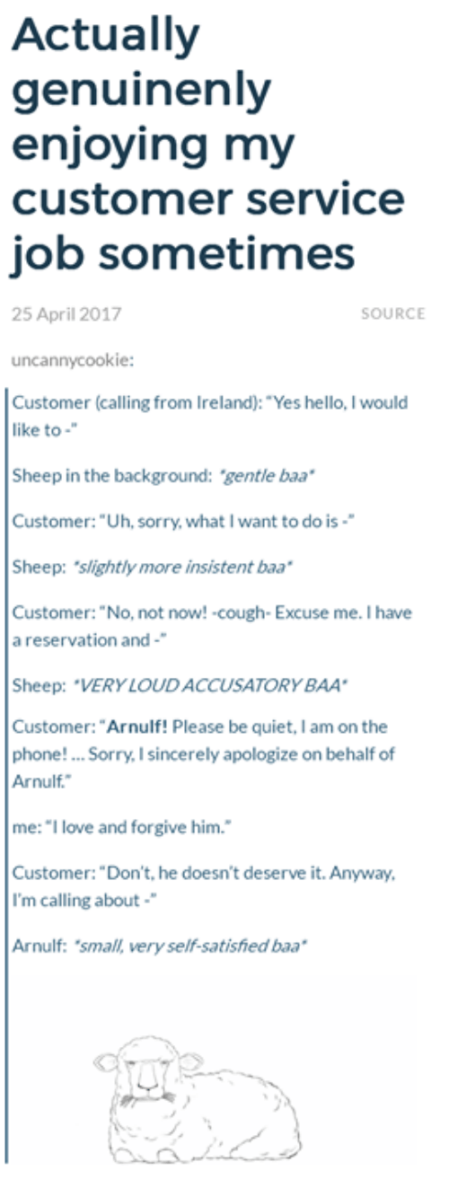 "Hello, Love, and Phone: Actually  genuinenly  enjoying my  customer service  job sometimes  25 April 2017  SOURCE  uncannycookie:  Customer (calling from Ireland): ""Yes hello, I would  like to  Sheep in the background: gentle baa  Customer: ""Uh, sorry, what I want to do is-  Sheep: slightly more insistent baa  Customer: ""No, not now! cough- Excuse me. I have  a reservation and-  Sheep: ""VERY LOUDACCUSATORYBAA  Customer: ""Arnulf! Please be quiet, I am on the  phone! Sorry, I sincerely apologize on behalf of  Arnulf.  me: ""I love and forgive him.  Customer: ""Don't, he doesn't deserve it. Anyway,  I'm calling about  Arnulf: 'small, very self-satished baa"