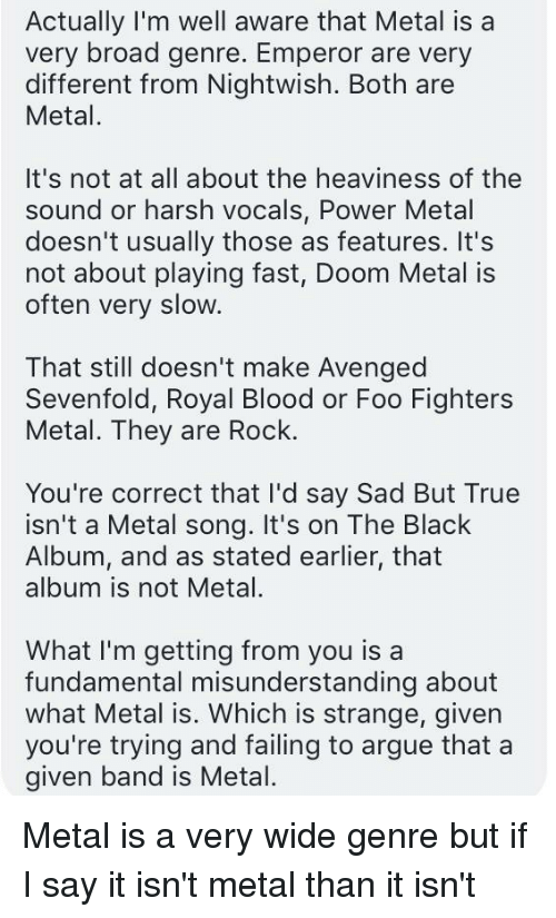Bloods, Foo Fighters, and True: Actually I'm well aware that Metal is a  very broad genre. Emperor are very  different from Nightwish. Both are  Metal.  It's not at all about the heaviness of the  sound or harsh vocals, Power Metal  doesn't usually those as features. It's  not about playing fast, Doom Metal is  often very slow.  That still doesn't make Avenged  Sevenfold, Royal Blood or Foo Fighters  Metal. They are Rock.  You're correct that I'd say Sad But True  isn't a Metal song. It's on The Black  Album, and as stated earlier, that  album is not Metal.  What I'm getting from you isa  fundamental misunderstanding about  what Metal is. Which is strange, given  given band is Metal.