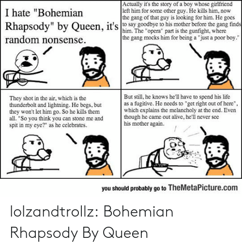 "Rhapsody: Actually it's the story of a boy whose girlfriend  left him for some other guy. He kills him, now  the gang of that guy is looking for him. He gocs  I hate ""Bohemian  Rhapsody"" by Queen, it's o say goodbye his morbfore t  find  him. The ""opera"" part is the gunfight, where  the gang mocks him for being a ""just a poor boy.""  random nonsense  But still, he knows he'll have to spend his life  as a fugitive. He needs to ""get right out of here""  which explains the mclancholy at the end. Even  though he came out alive, he'll never see  his mother again.  They shot in the air, which is the  thunderbolt and lightning. He begs, but  they won't let him go. So he kills them  all. ""So you think you can stone me and  spit in my cyc?"" as he celebrates  you should probably go to TheMetaPicture.com lolzandtrollz:  Bohemian Rhapsody By Queen"