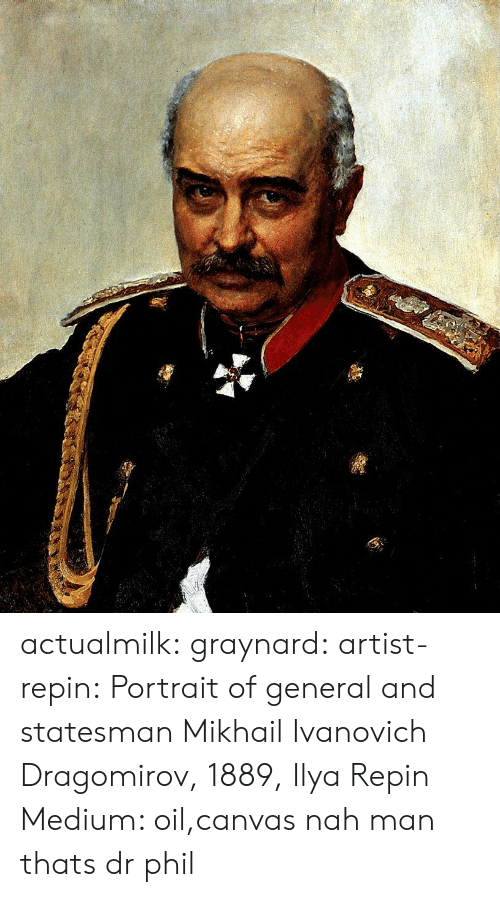 Canvas: actualmilk: graynard:   artist-repin:  Portrait of general and statesman Mikhail Ivanovich Dragomirov, 1889, Ilya Repin Medium: oil,canvas  nah man thats dr phil