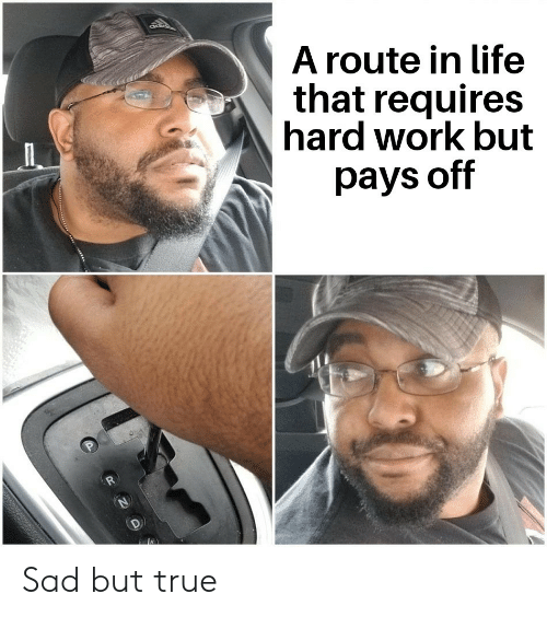 Life, True, and Work: ad  A route in life  that requires  hard work but  pays off  R  P Sad but true
