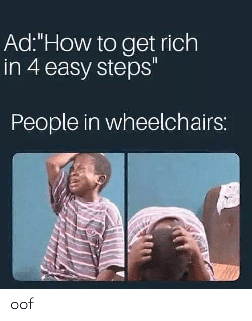 """People In: Ad:""""How to get rich  in 4 easy steps""""  People in wheelchairs: oof"""