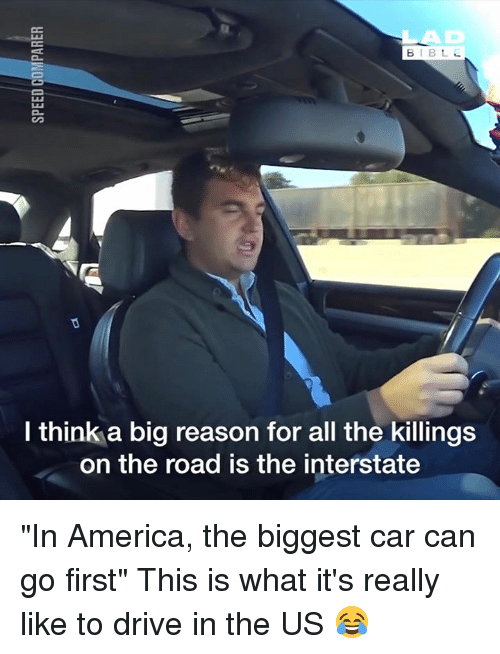 "America, Dank, and Drive: AD  l think a big reason for all the killings  on the road is the interstate ""In America, the biggest car can go first"" This is what it's really like to drive in the US 😂"