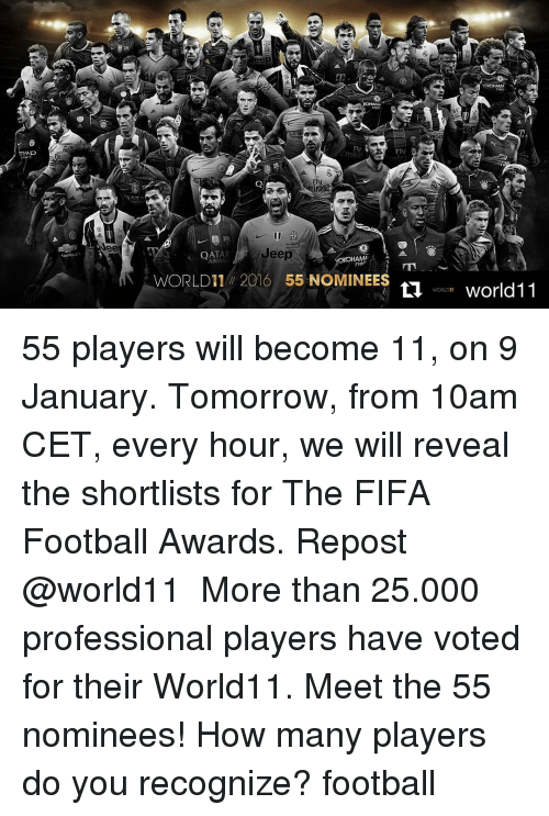 Fifa, Memes, and 🤖: AD  Neel  IS 50  Fly  Jeep  A  HAMA  AIRWA  WORLD 11 2016 55 NOMINEES  woman world11  11 55 players will become 11, on 9 January. Tomorrow, from 10am CET, every hour, we will reveal the shortlists for The FIFA Football Awards. Repost @world11 ・・・ More than 25.000 professional players have voted for their World11. Meet the 55 nominees! How many players do you recognize? football