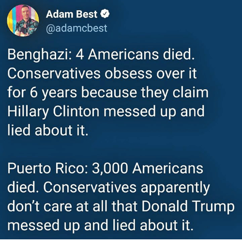 Apparently, Donald Trump, and Hillary Clinton: Adam Best  @adamcbest  Benghazi: 4 Americans died  Conservatives obsess over it  for 6 years because they claim  Hillary Clinton messed up and  lied about it.  Puerto Rico: 3,000 Americans  died. Conservatives apparently  don't care at all that Donald Trump  messed up and lied about it