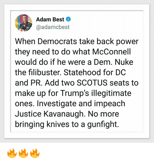 impeach: Adam Best  @adamcbest  When Democrats take back power  they need to do what McConnell  would do if he were a Dem. Nuke  the filibuster. Statehood for DC  and PR. Add two SCOTUS seats to  make up for Trump's illegitimate  ones. Investigate and impeach  Justice Kavanaugh. No more  bringing knives to a gunfight. 🔥🔥🔥