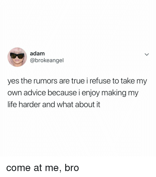 Advice, Life, and True: adam  @brokeangel  yes the rumors are true i refuse to take my  own advice because i enjoy making my  life harder and what about it come at me, bro