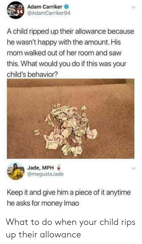 Money, Saw, and Happy: Adam Carriker  @AdamCarriker94  A child ripped up their allowance because  he wasn't happy with the amount. His  mom walked out of her room and saw  this. What would you do if this was your  child's behavior?  Jade, MPH  @megustaJade  Keep it and give him a piece of it anytime  he asks for money Imao What to do when your child rips up their allowance