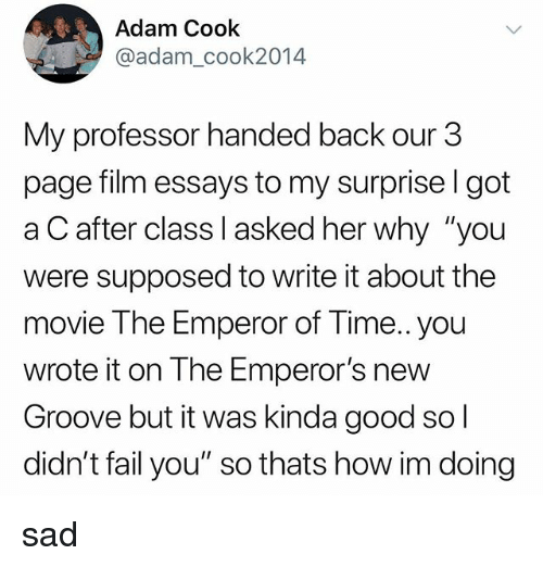 "Emperor's New Groove: Adam Cook  @adam_cook2014  My professor handed back our 3  page film essays to my surprise l got  a C after class I asked her why ""you  were supposed to write it about the  movie The Emperor of Time.. you  wrote it on The Emperor's new  Groove but it was kinda good so  didn't fail you"" so thats how im doing sad"