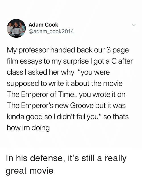 "Emperor's New Groove: Adam Cook  @adam_cook2014  My professor handed back our 3 page  film essays to my surprise l got a C after  class l asked her why ""you were  supposed to write it about the movie  The Emperor of Time.. you wrote it on  The Emperor's new Groove but it was  kinda good so l didn't fail you"" so thats  how im doing In his defense, it's still a really great movie"