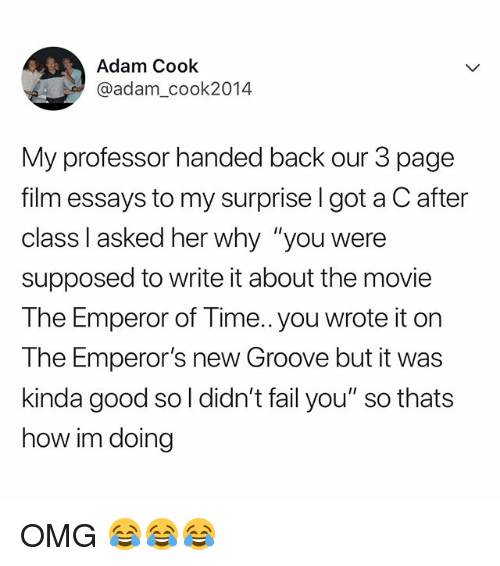"Emperor's New Groove: Adam Cook  @adam_cook2014  My professor handed back our 3 page  film essays to my surprise l got a C after  class I asked her why ""you were  supposed to write it about the movie  The Emperor of Time.. you wrote it on  The Emperor's new Groove but it was  kinda good so l didn't fail you"" so thats  how im doing OMG 😂😂😂"