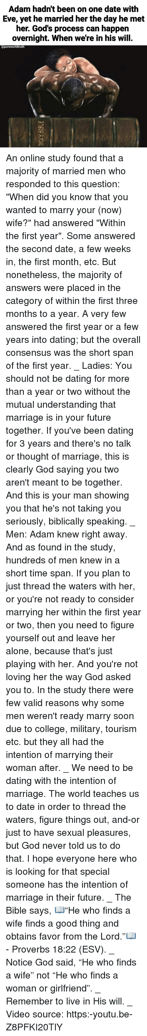 "Leave Her Alone: Adam hadn't been on one date with  Eve, yet he married her the day he met  her. God's process can happen  overnight. When we're in his will.  opureworldtruth  ไม่ An online study found that a majority of married men who responded to this question: ""When did you know that you wanted to marry your (now) wife?"" had answered ""Within the first year"". Some answered the second date, a few weeks in, the first month, etc. But nonetheless, the majority of answers were placed in the category of within the first three months to a year. A very few answered the first year or a few years into dating; but the overall consensus was the short span of the first year. _ Ladies: You should not be dating for more than a year or two without the mutual understanding that marriage is in your future together. If you've been dating for 3 years and there's no talk or thought of marriage, this is clearly God saying you two aren't meant to be together. And this is your man showing you that he's not taking you seriously, biblically speaking. _ Men: Adam knew right away. And as found in the study, hundreds of men knew in a short time span. If you plan to just thread the waters with her, or you're not ready to consider marrying her within the first year or two, then you need to figure yourself out and leave her alone, because that's just playing with her. And you're not loving her the way God asked you to. In the study there were few valid reasons why some men weren't ready marry soon due to college, military, tourism etc. but they all had the intention of marrying their woman after. _ We need to be dating with the intention of marriage. The world teaches us to date in order to thread the waters, figure things out, and-or just to have sexual pleasures, but God never told us to do that. I hope everyone here who is looking for that special someone has the intention of marriage in their future. _ The Bible says, 📖""He who finds a wife finds a good thing and obtains favor from the Lord.""📖 - Proverbs 18:22 (ESV). _ Notice God said, ""He who finds a wife"" not ""He who finds a woman or girlfriend"". _ Remember to live in His will. _ Video source: https:-youtu.be-Z8PFKI20TlY"