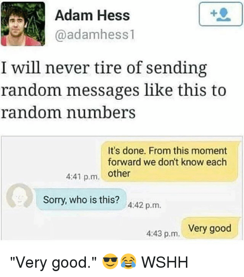 "randomizer: Adam Hess  @adamhess 1  I will never tire of sending  random messages like this to  random number  It's done. From this moment  forward we don't know each  4:41 p.m. other  Sorry, who is this? A:42 p.m.  Very good  4:43 p.m. ""Very good."" 😎😂 WSHH"