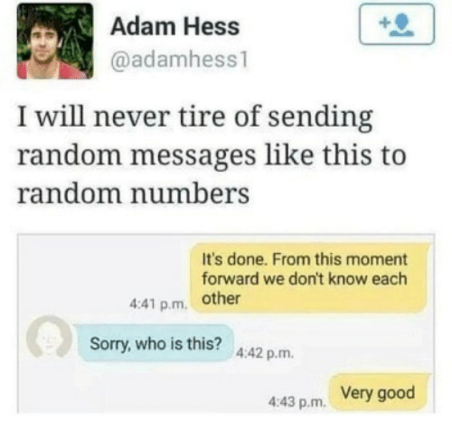 who is this: Adam Hess  @adamhess1  I will never tire of sending  random messages like this to  random numbers  It's done. From this moment  forward we don't know each  4:41 p.m other  Sorry,who is this? 4.42 p.m.  Very good  4:43 p.m.