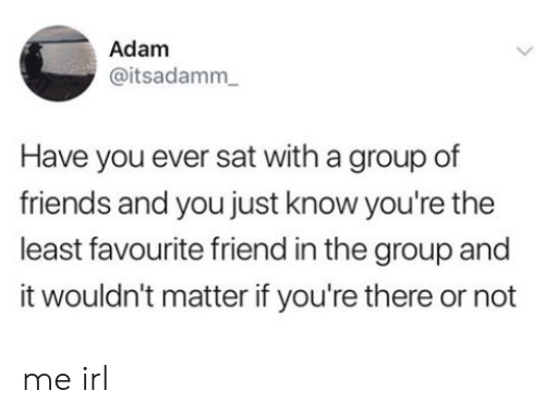 Friends, Irl, and Me IRL: Adam  @itsadamm  Have you ever sat with a group of  friends and you just know you're the  least favourite friend in the group and  it wouldn't matter if you're there or not me irl