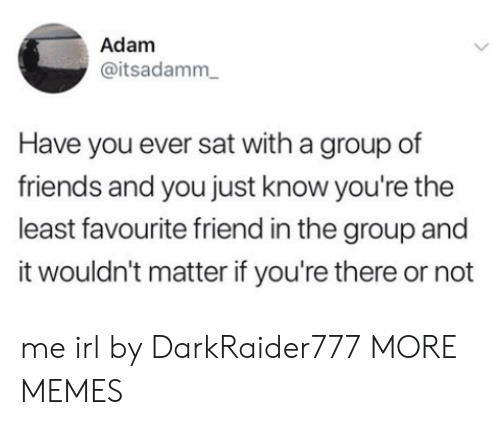Dank, Friends, and Memes: Adam  @itsadamm  Have you ever sat with a group of  friends and you just know you're the  least favourite friend in the group and  it wouldn't matter if you're there or not me irl by DarkRaider777 MORE MEMES