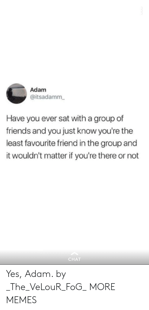 Dank, Friends, and Memes: Adam  @itsadamm  Have you ever sat with a group of  friends and you just know you're the  least favourite friend in the group and  it wouldn't matter if you're there or not  CHAT Yes, Adam. by _The_VeLouR_FoG_ MORE MEMES