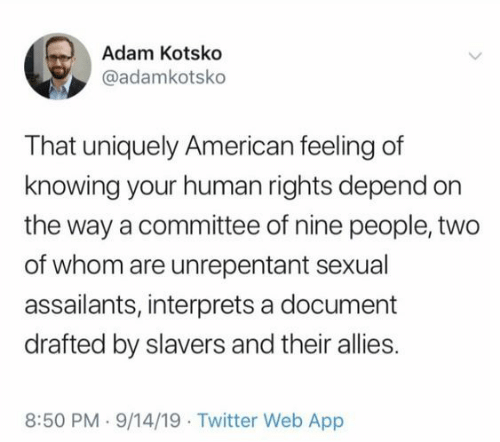 On The Way: Adam Kotsko  @adamkotsko  That uniquely American feeling of  knowing your human rights depend on  the way a committee of nine people, two  of whom are unrepentant sexual  assailants, interprets a document  drafted by slavers and their allies.  8:50 PM 9/14/19 Twitter Web App