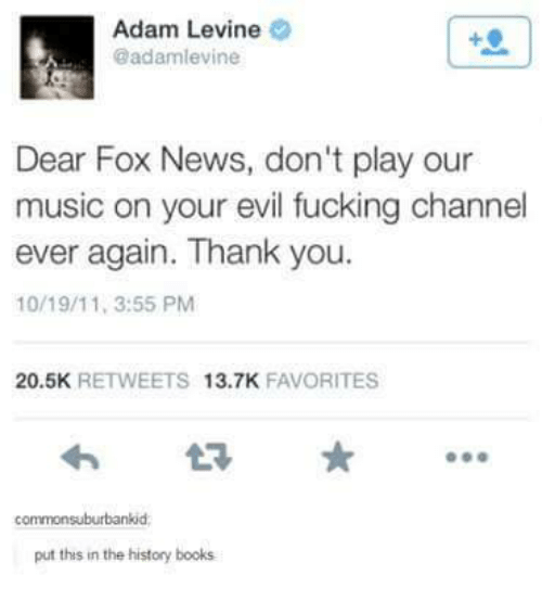 Books, Fucking, and Music: Adam Levine  @adamlevine  Dear Fox News, don't play our  music on your evil fucking channel  ever again. Thank you.  10/19/11, 3:55 PM  20.5K  RETWEETS  13.7K  FAVORITES  commonsuburbankid  put this in the history books