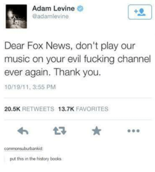 Dank, Adam Levine, and Fox News: Adam Levine  @adamlevine  Dear Fox News, don't play our  music on your evil fucking channel  ever again. Thank you.  10/19/11, 3:55 PM  20.5K  RETWEETS  13.7K  FAVORITES  commonsuburbankid  put this in the history books