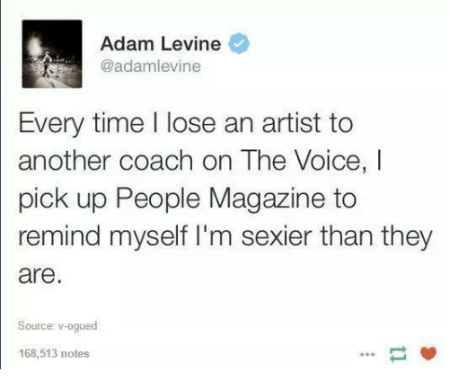 The Voice, Ups, and Adam Levine: Adam Levine  @adamlevine  Every time l lose an artist to  another coach on The Voice, I  pick up People Magazine to  remind myself I'm sexier than they  are  Source: v-ogued  168 513 notes