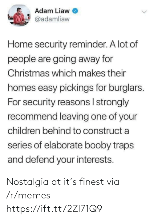 People Are: Adam Liaw  @adamliaw  Home security reminder. A lot of  people are going away for  Christmas which makes their  homes easy pickings for burglars.  For security reasons I strongly  recommend leaving one of your  children behind to construct a  series of elaborate booby traps  and defend your interests. Nostalgia at it's finest via /r/memes https://ift.tt/2Zl71Q9