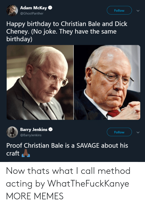 Same Birthday: Adam Mckay  @GhostPanther  Follow  Happy birthday to Christian Bale and Dick  Cheney. (No joke. They have the same  birthday)  Barry Jenkins  @BarryJenkins  Follow  Proof Christian Bale is a SAVAGE about his  craft Now thats what I call method acting by WhatTheFuckKanye MORE MEMES