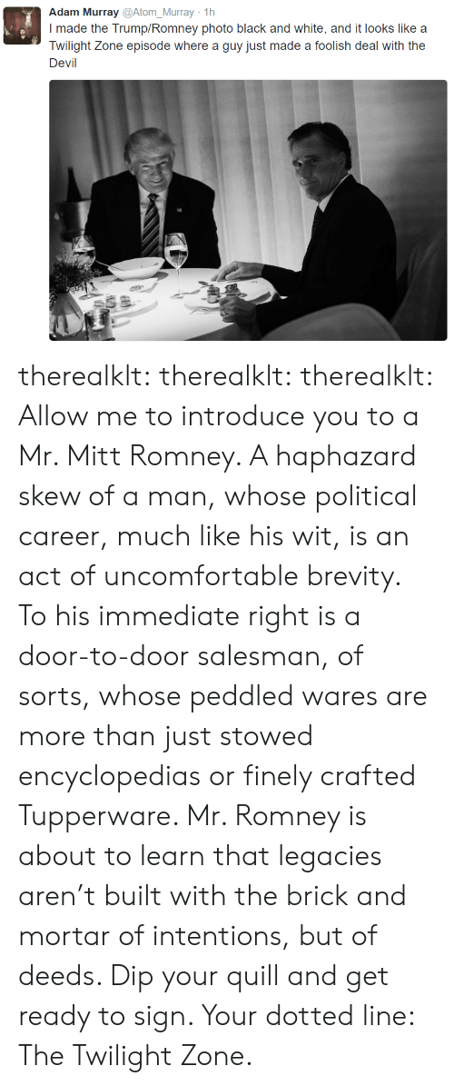 Trump Romney: Adam Murray @Atom_Murray 1h  I made the Trump/Romney photo black and white, and it looks like a  Twilight Zone episode where a guy just made a foolish deal with the  Devil therealklt: therealklt:  therealklt: Allow me to introduce you to a Mr. Mitt Romney. A haphazard skew of a man, whose political career, much like his wit, is an act of uncomfortable brevity. To his immediate right is a door-to-door salesman, of sorts, whose peddled wares are more than just stowed encyclopedias or finely crafted Tupperware. Mr. Romney is about to learn that legacies aren't built with the brick and mortar of intentions, but of deeds. Dip your quill and get ready to sign. Your dotted line: The Twilight Zone.