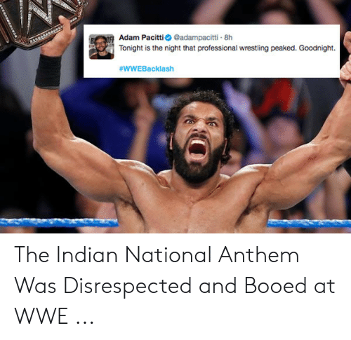 Wwe Memes 2017: Adam Pacittadampacitti 8h  Tonight is the night that professional wrestling peaked. Goodnight.  #wwE Backlash The Indian National Anthem Was Disrespected and Booed at WWE ...
