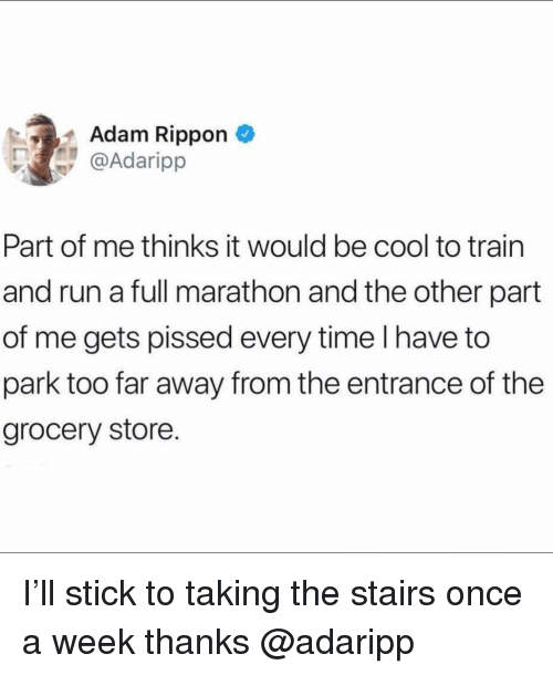 Run, Cool, and Time: Adam Rippon  @Adaripp  Part of me thinks it would be cool to train  and run a full marathon and the other part  of me gets pissed every time I have to  park too far away from the entrance of the  grocery store. I'll stick to taking the stairs once a week thanks @adaripp
