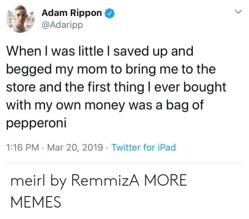 Dank, Ipad, and Memes: Adam Rippon  @Adaripp  When I was little I saved up and  begged my mom to bring me to the  store and the first thing I ever bought  with my own money was a bag of  pepperoni  1:16 PM . Mar 20, 2019 Twitter for iPad meirl by RemmizA MORE MEMES