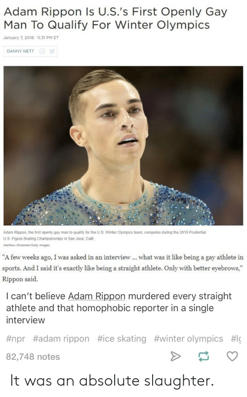 "Sports, Winter, and Getty Images: Adam Rippon Is U.S.'s First Openly Gay  Man To Qualify For Winter Olympics  January 7, 2018 11:31 PM ET  DANNY NETT  Adam Rippon, the first openly gay man to qualify for the US. Winter Olympics team, competes during the 2018 Prudential  U.S. Figure Skating Championships in San Jose, Calif  Matthew Stockman/Getty images  ""A few weeks ago, I was asked in an interview what was it like being a gay athlete in  sports. And I said it's exactly like being a straight athlete. Only with better eyebrows,""  Rippon said.  I can't believe Adam Rippon murdered every straight  athlete and that homophobic reporter in a single  interview  #npr #adam rippon #ice skating #winter Olympics #lc  82,748 notes It was an absolute slaughter."