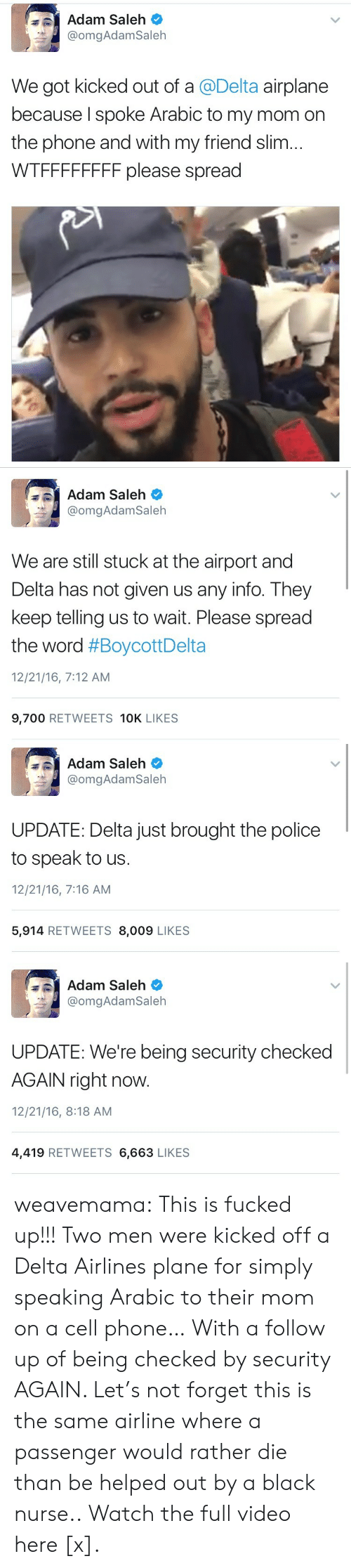 delta airlines: Adam Saleh  @omgAdamSaleh  We got kicked out of a @Delta airplane  because I spoke Arabic to my mom on  the phone and with my friend slim...  WTFFFFFFFF please spread   Adam Saleh  @omgAdamSaleh  We are still stuck at the airport and  Delta has not given us any info. They  keep telling us to wait. Please spread  the word #BoycottDelta  12/21/16, 7:12 AM  9,700 RETWEETS 10K LIKES   Adam Saleh  @omgAdam Saleh  UPDATE: Delta just brought the police  to speak to us  12/21/16, 7:16 AM  5,914 RETWEETS 8,009 LIKES   Adam Saleh  @omgAdam Saleh  UPDATE: We're being security checked  AGAIN right now.  12/21/16, 8:18 AM  4,419 RETWEETS 6,663 LIKES weavemama: This is fucked up!!! Two men were kicked off a Delta Airlines plane for simply speaking Arabic to their mom on a cell phone… With a follow up of being checked by security AGAIN. Let's not forget this is the same airline where a passenger would rather die than be helped out by a black nurse.. Watch the full video here [x].