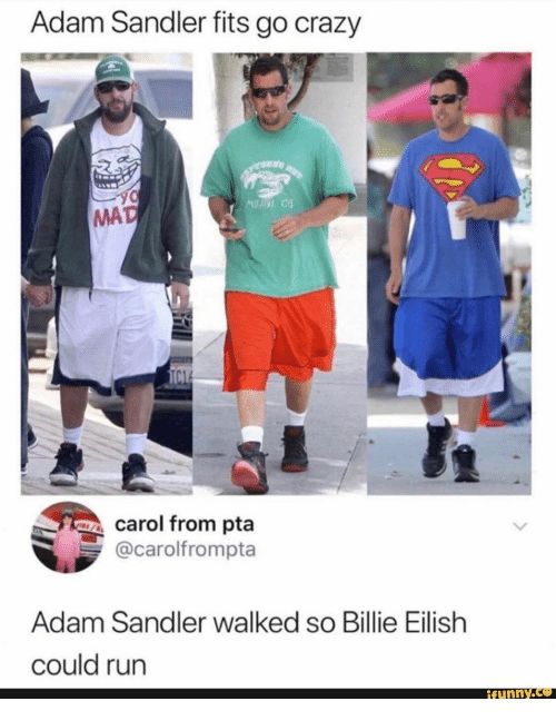 carol: Adam Sandler fits go crazy  M  MAD  TC1  carol from pta  @carolfrompta  Adam Sandler walked so Billie Eilish  could run  ifunny.co