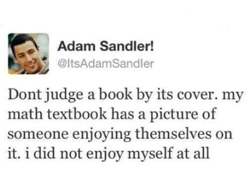 Adam Sandler: Adam Sandler!  @ltsAdamSandler  Dont judge a book by its cover. my  math textbook has a picture of  someone enjoying themselves on  it. i did not enjoy myself at all