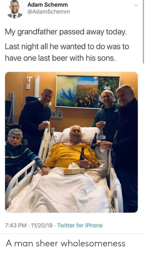 Beer, Iphone, and Twitter: Adam Schemm  @AdamSchemm  My grandfather passed away today.  Last night all he wanted to do was to  have one last beer with his sons.  7:43 PM 11/20/19 Twitter for iPhone  . A man sheer wholesomeness