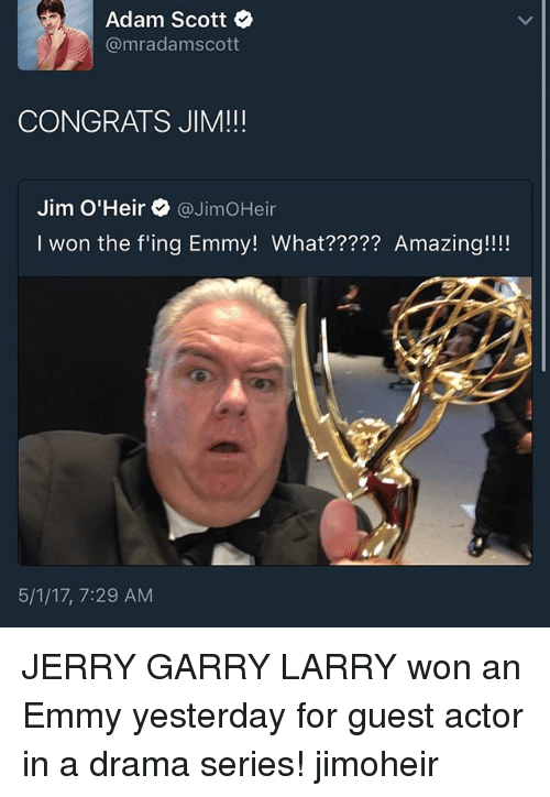 Adam Scott: Adam Scott  @mr adam scott  CONGRATS JIM!!!  Jim O'Heir @Jim OHeir  won the fing Emmy! What????? Amazing!!!!  5/1/17, 7:29 AM JERRY GARRY LARRY won an Emmy yesterday for guest actor in a drama series! jimoheir