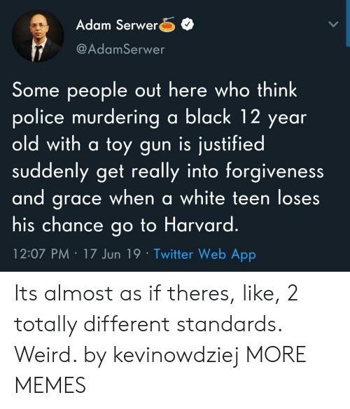 12 Year: Adam Serwer  @AdamSerwer  Some people out here who think  police murdering a black 12 year  old with a toy gun is justified  suddenly get really into forgiveness  and grace when a white teen loses  his chance go to Harvard.  12:07 PM 17 Jun 19 Twitter Web App Its almost as if theres, like, 2 totally different standards. Weird. by kevinowdziej MORE MEMES