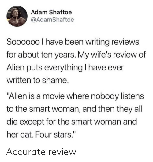 "smart: Adam Shaftoe  @AdamShaftoe  Soooo0o I have been writing reviews  for about ten years. My wife's review of  Alien puts everything I have ever  written to shame.  ""Alien is a movie where nobody listens  to the smart woman, and then they all  die except for the smart woman and  her cat. Four stars."" Accurate review"