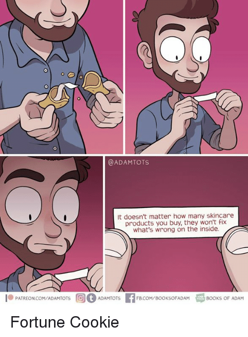 Books, Memes, and 🤖: @ADAMTOTS  It doesn't matter how many skincare  products you buy, they won't Fix  what's wrong on the inside.  .PATREON.COM/ADAMTOTS  rG)(f) ADAMT  OTS  FBCOM/BOOKSOFADAM  BOOKS OF ADAM Fortune Cookie