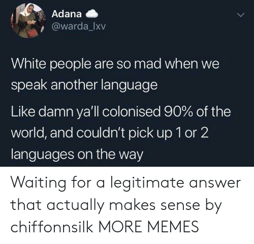 Dank, Memes, and Target: Adana  @warda_Ixv  White people are so mad when we  speak another language  Like damn ya'll colonised 90% of the  world, and couldn't pick up 1 or 2  languages on the way Waiting for a legitimate answer that actually makes sense by chiffonnsilk MORE MEMES