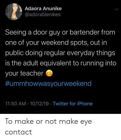 make-eye-contact: Adaora Anunike  @adorablenikes  Seeing a door guy or bartender from  one of your weekend spots, out in  public doing regular everyday things  is the adult equivalent to running into  your teacher  #ummhowwasyourweekend  11:50 AM 10/12/19 Twitter for iPhone To make or not make eye contact