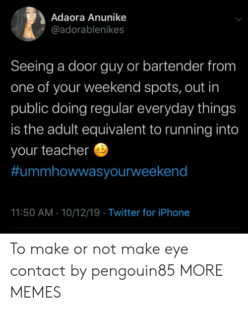 make-eye-contact: Adaora Anunike  @adorablenikes  Seeing a door guy or bartender from  one of your weekend spots, out in  public doing regular everyday things  is the adult equivalent to running into  your teacher  #ummhowwasyourweekend  11:50 AM 10/12/19 Twitter for iPhone To make or not make eye contact by pengouin85 MORE MEMES
